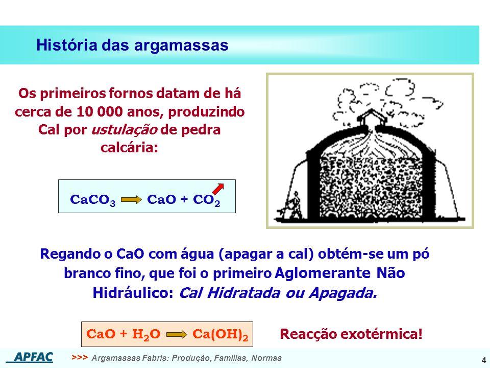 >>> Argamassas Fabris: Produção, Famílias, Normas 4 História das argamassas CaO + H 2 O Ca(OH) 2 Regando o CaO com água (apagar a cal) obtém-se um pó branco fino, que foi o primeiro Aglomerante Não Hidráulico: Cal Hidratada ou Apagada.