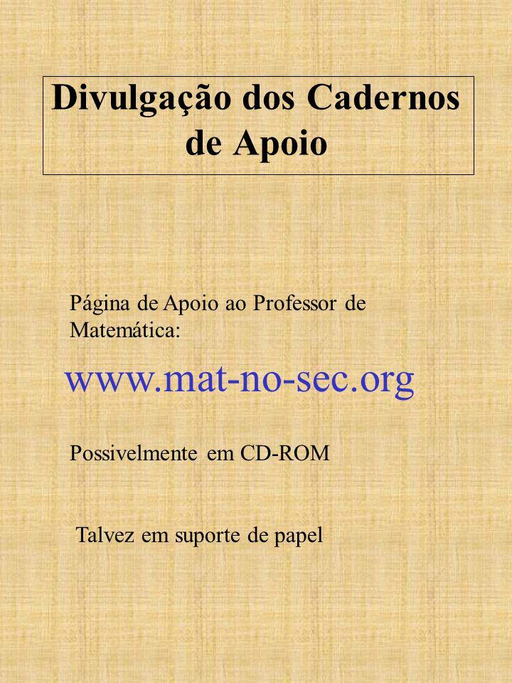 Divulgação dos Cadernos de Apoio Página de Apoio ao Professor de Matemática: Possivelmente em CD-ROM Talvez em suporte de papel www.mat-no-sec.org