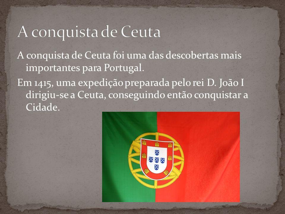 A conquista de Ceuta foi uma das descobertas mais importantes para Portugal. Em 1415, uma expedição preparada pelo rei D. João I dirigiu-se a Ceuta, c