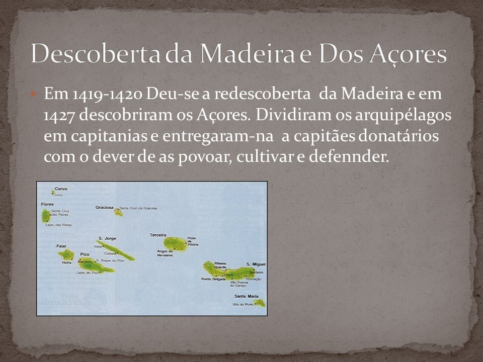 Em 1419-1420 Deu-se a redescoberta da Madeira e em 1427 descobriram os Açores. Dividiram os arquipélagos em capitanias e entregaram-na a capitães dona