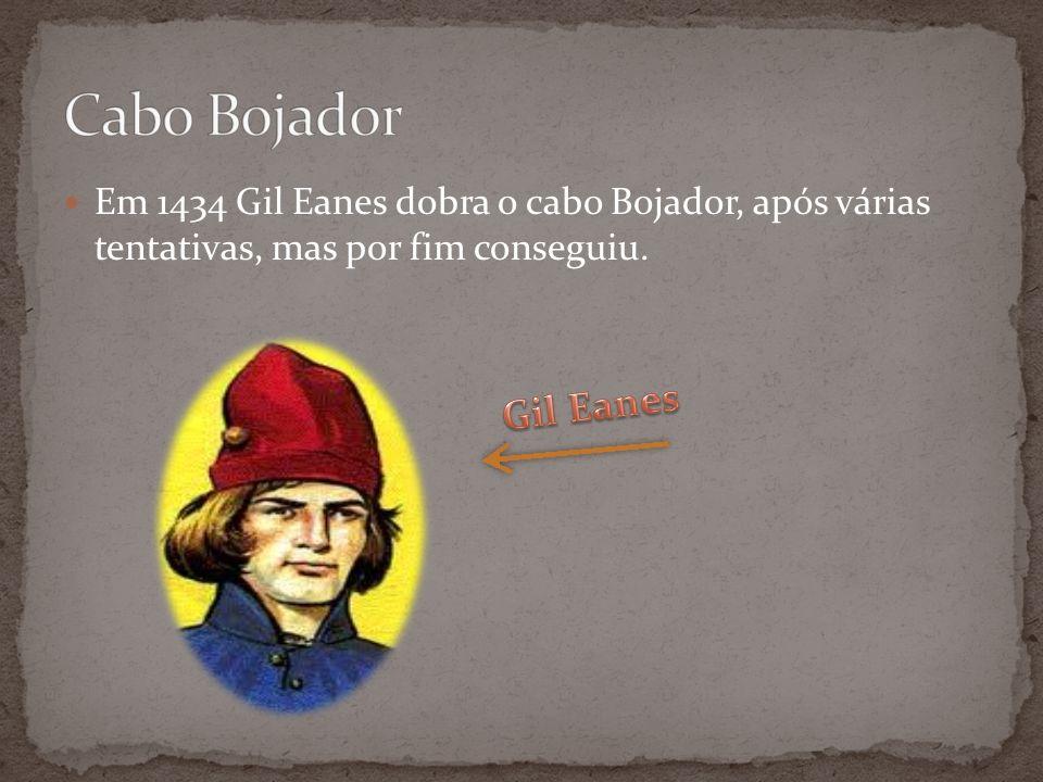 Em 1434 Gil Eanes dobra o cabo Bojador, após várias tentativas, mas por fim conseguiu.