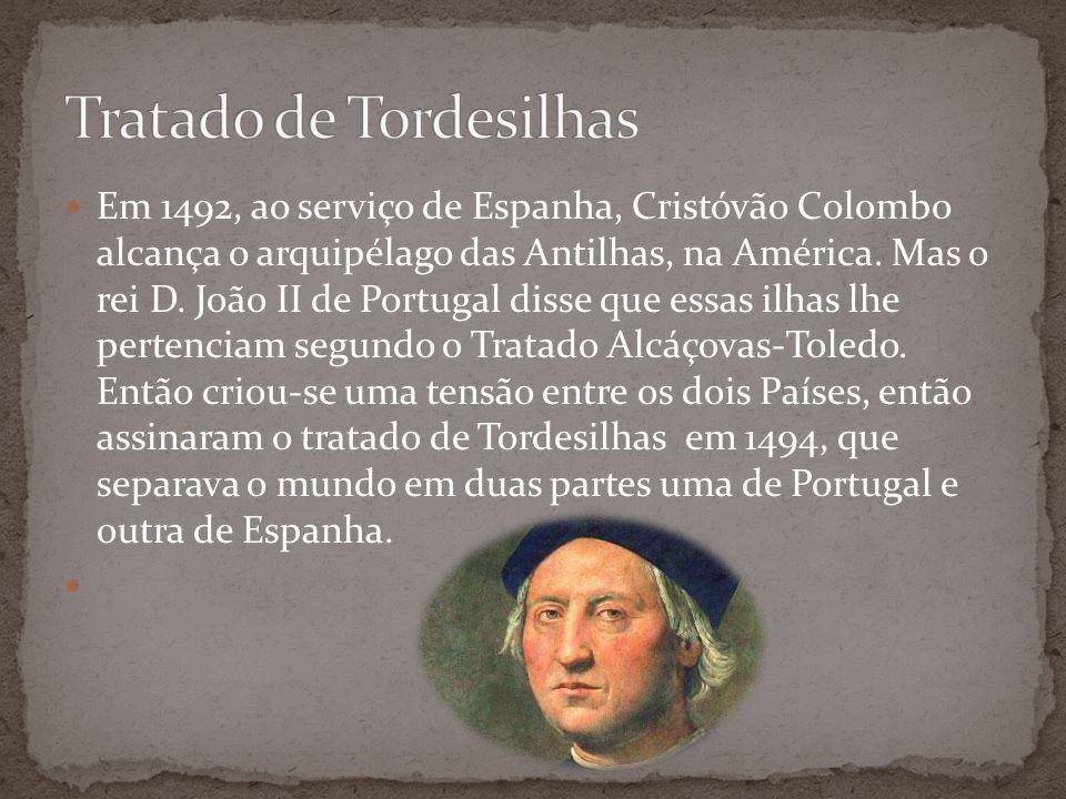 Em 1492, ao serviço de Espanha, Cristóvão Colombo alcança o arquipélago das Antilhas, na América. Mas o rei D. João II de Portugal disse que essas ilh