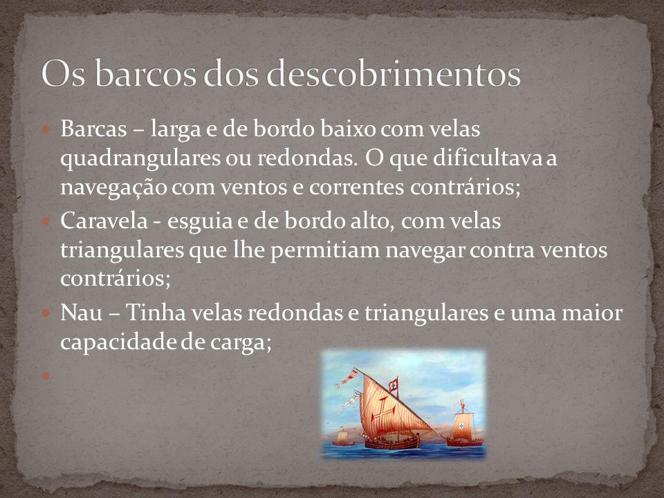 Barcas – larga e de bordo baixo com velas quadrangulares ou redondas. O que dificultava a navegação com ventos e correntes contrários; Caravela - esgu