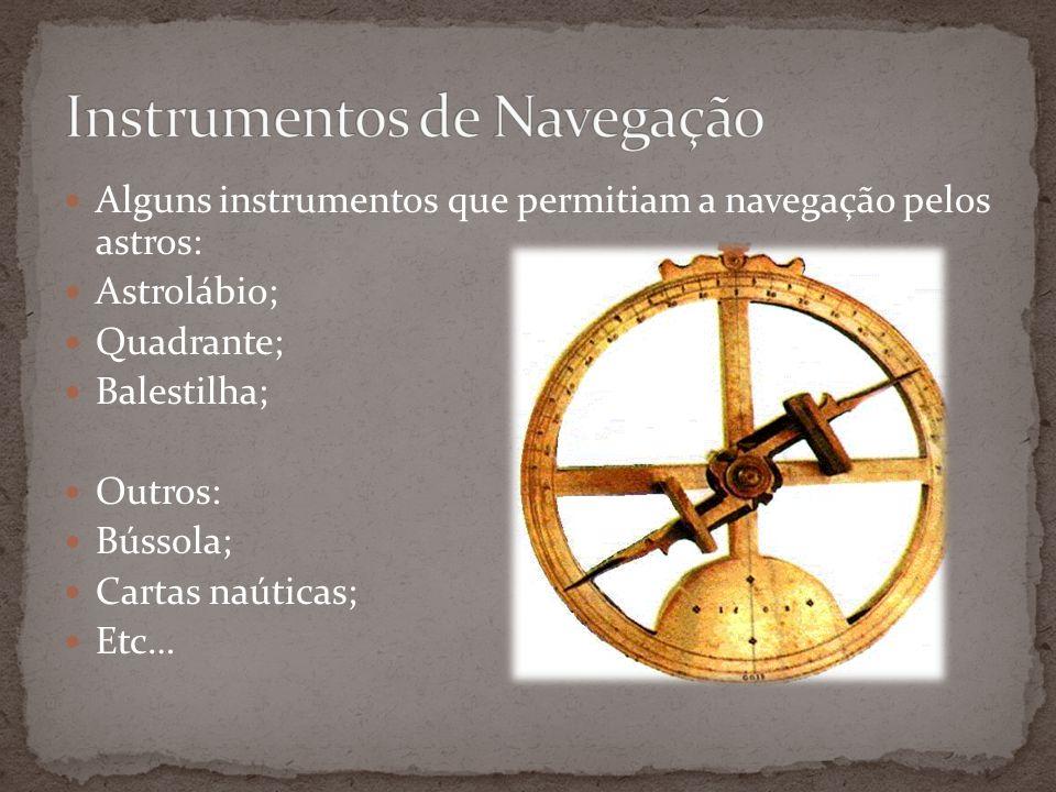 Alguns instrumentos que permitiam a navegação pelos astros: Astrolábio; Quadrante; Balestilha; Outros: Bússola; Cartas naúticas; Etc…