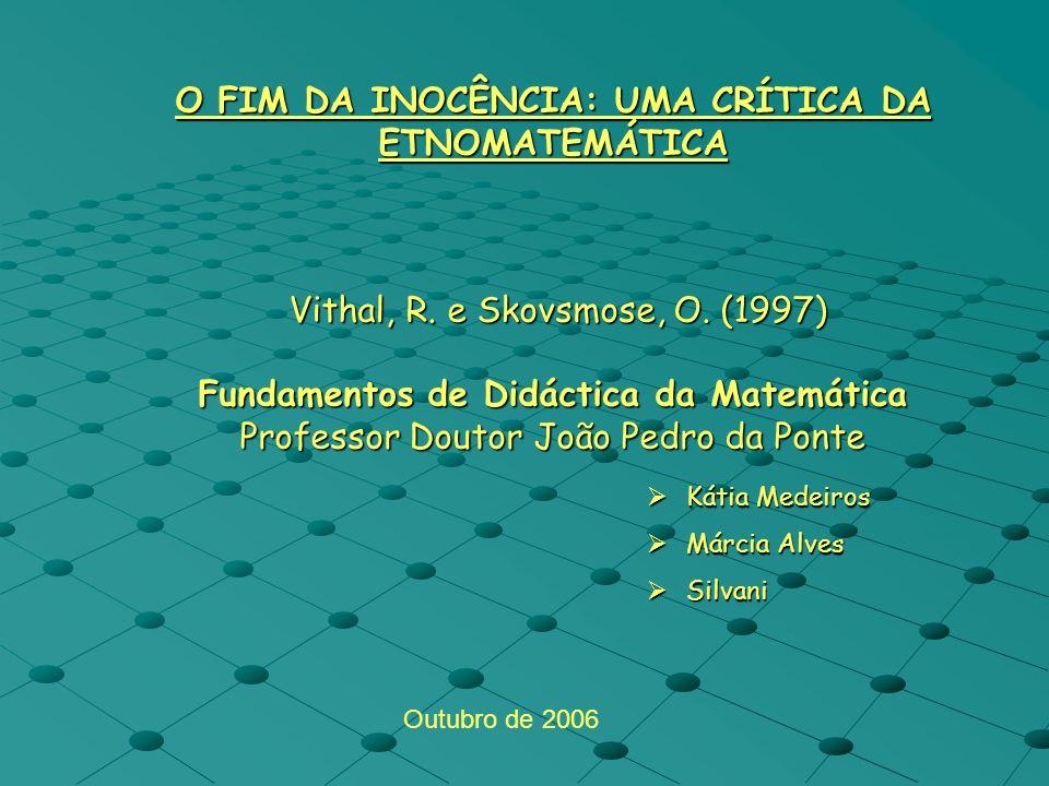 O FIM DA INOCÊNCIA: UMA CRÍTICA DA ETNOMATEMÁTICA Vithal, R. e Skovsmose, O. (1997) Fundamentos de Didáctica da Matemática Professor Doutor João Pedro