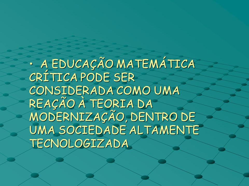 A EDUCAÇÃO MATEMÁTICA CRÍTICA PODE SER CONSIDERADA COMO UMA REAÇÃO À TEORIA DA MODERNIZAÇÃO, DENTRO DE UMA SOCIEDADE ALTAMENTE TECNOLOGIZADA A EDUCAÇÃ