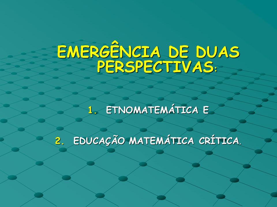 EMERGÊNCIA DE DUAS PERSPECTIVAS : 1.ETNOMATEMÁTICA E 2.EDUCAÇÃO MATEMÁTICA CRÍTICA.