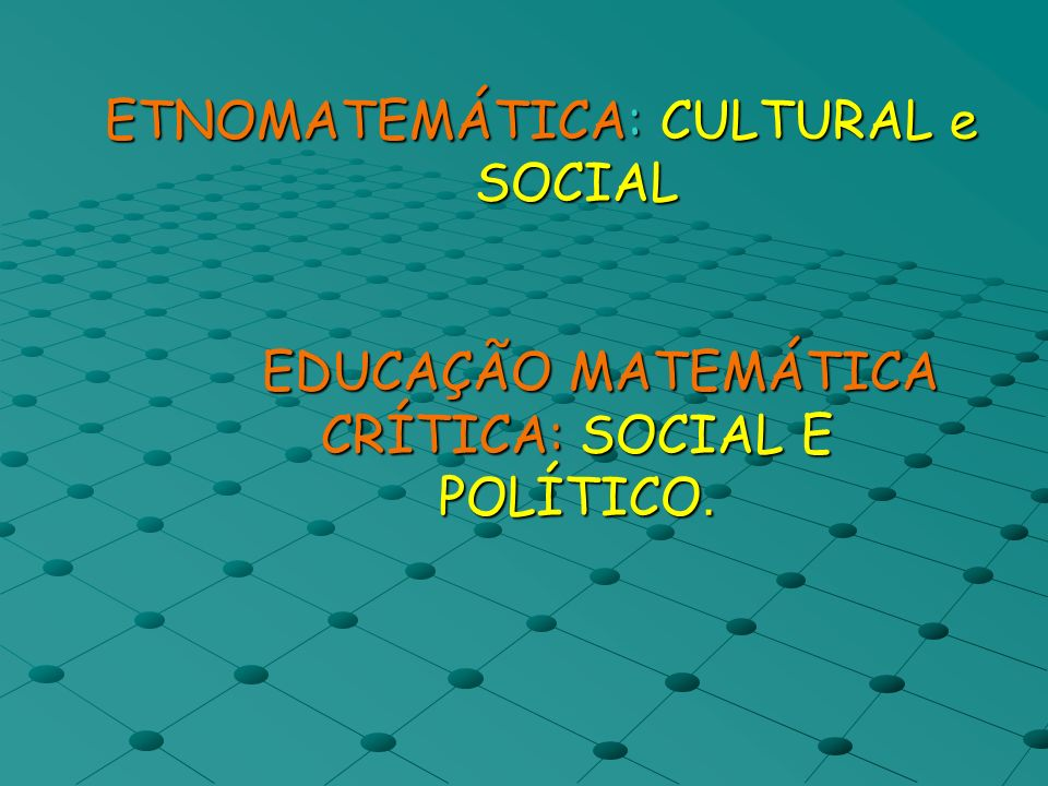 ETNOMATEMÁTICA: CULTURAL e SOCIAL EDUCAÇÃO MATEMÁTICA CRÍTICA: SOCIAL E POLÍTICO. ETNOMATEMÁTICA: CULTURAL e SOCIAL EDUCAÇÃO MATEMÁTICA CRÍTICA: SOCIA