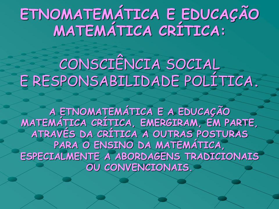 ETNOMATEMÁTICA E EDUCAÇÃO MATEMÁTICA CRÍTICA: CONSCIÊNCIA SOCIAL E RESPONSABILIDADE POLÍTICA. A ETNOMATEMÁTICA E A EDUCAÇÃO MATEMÁTICA CRÍTICA, EMERGI