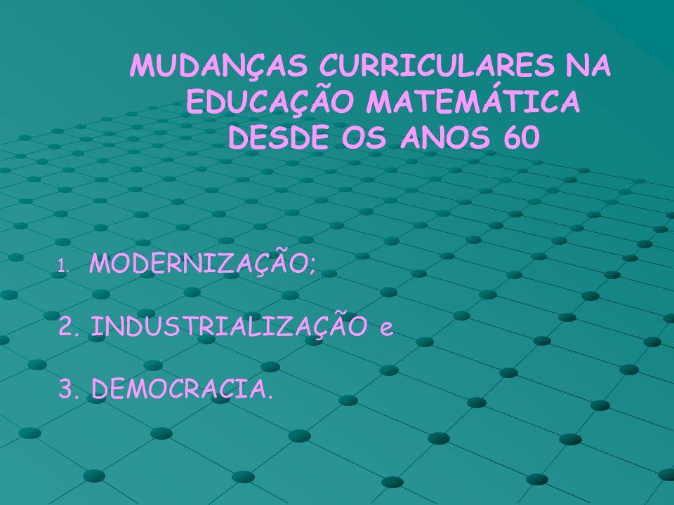 MUDANÇAS CURRICULARES NA EDUCAÇÃO MATEMÁTICA DESDE OS ANOS 60 1. MODERNIZAÇÃO; 2. INDUSTRIALIZAÇÃO e 3. DEMOCRACIA.