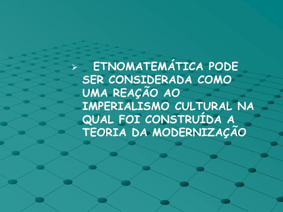 ETNOMATEMÁTICA PODE SER CONSIDERADA COMO UMA REAÇÃO AO IMPERIALISMO CULTURAL NA QUAL FOI CONSTRUÍDA A TEORIA DA MODERNIZAÇÃO