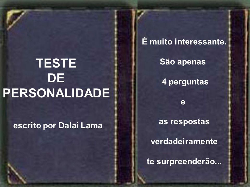 9 É muito interessante. São apenas 4 perguntas e as respostas verdadeiramente te surpreenderão... TESTE DE PERSONALIDADE escrito por Dalai Lama