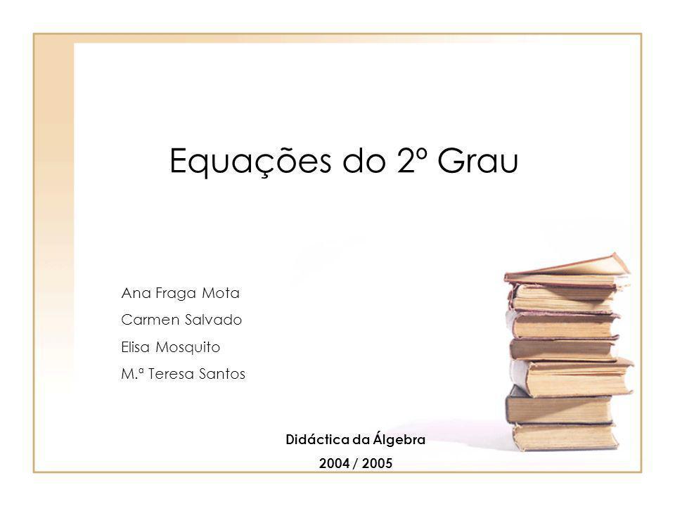 Equações do 2º Grau Ana Fraga Mota Carmen Salvado Elisa Mosquito M.ª Teresa Santos Didáctica da Álgebra 2004 / 2005