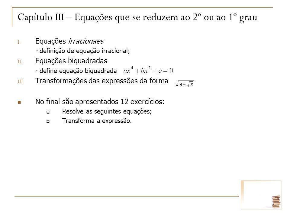 Capítulo III – Equações que se reduzem ao 2º ou ao 1º grau I. Equações irracionaes - definição de equação irracional; II. Equações biquadradas - defin