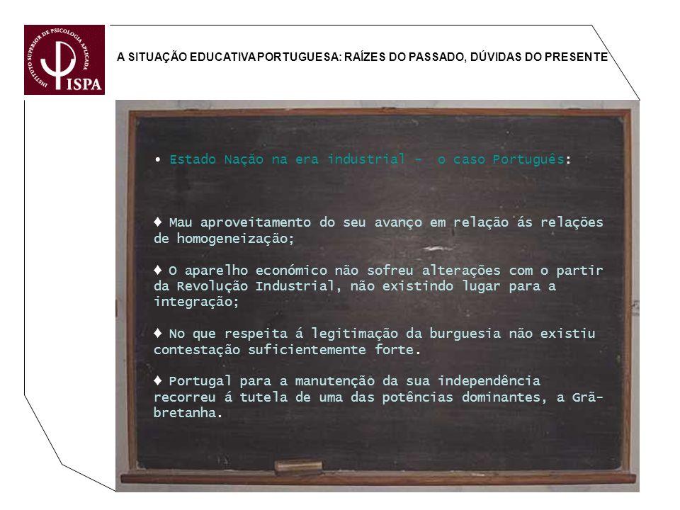 A SITUAÇÃO EDUCATIVA PORTUGUESA: RAÍZES DO PASSADO, DÚVIDAS DO PRESENTE Estado Nação na era industrial - o caso Português: Mau aproveitamento do seu a
