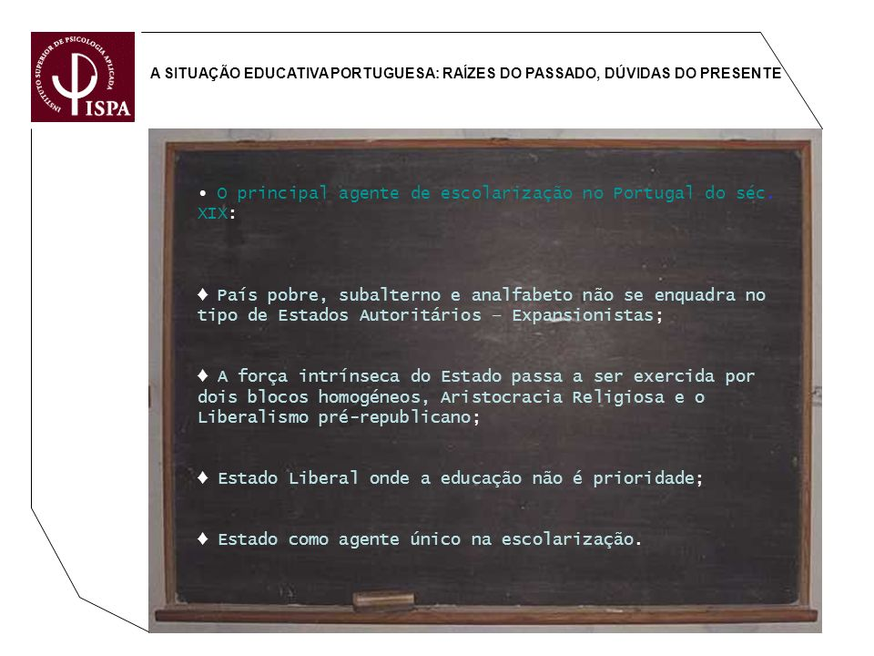 A SITUAÇÃO EDUCATIVA PORTUGUESA: RAÍZES DO PASSADO, DÚVIDAS DO PRESENTE O principal agente de escolarização no Portugal do séc. XIX: País pobre, subal