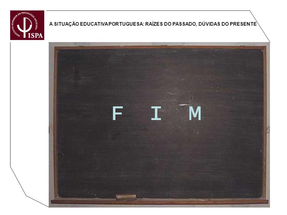 A SITUAÇÃO EDUCATIVA PORTUGUESA: RAÍZES DO PASSADO, DÚVIDAS DO PRESENTE F I M