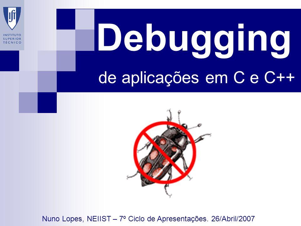 Debugging de aplicações em C e C++ Nuno Lopes, NEIIST – 7º Ciclo de Apresentações. 26/Abril/2007