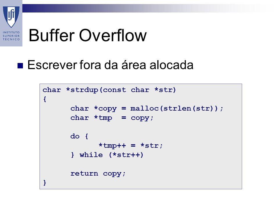Buffer Overflow Escrever fora da área alocada char *strdup(const char *str) { char *copy = malloc(strlen(str)); char *tmp = copy; do { *tmp++ = *str; } while (*str++) return copy; }
