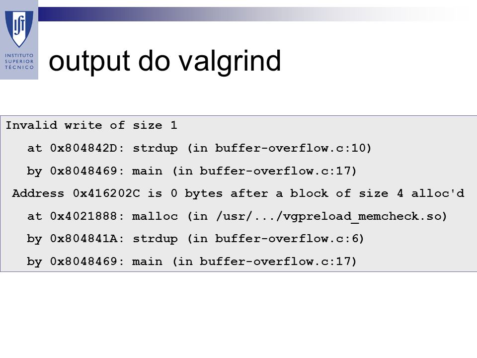 output do valgrind Invalid write of size 1 at 0x804842D: strdup (in buffer-overflow.c:10) by 0x8048469: main (in buffer-overflow.c:17) Address 0x416202C is 0 bytes after a block of size 4 alloc d at 0x4021888: malloc (in /usr/.../vgpreload_memcheck.so) by 0x804841A: strdup (in buffer-overflow.c:6) by 0x8048469: main (in buffer-overflow.c:17)