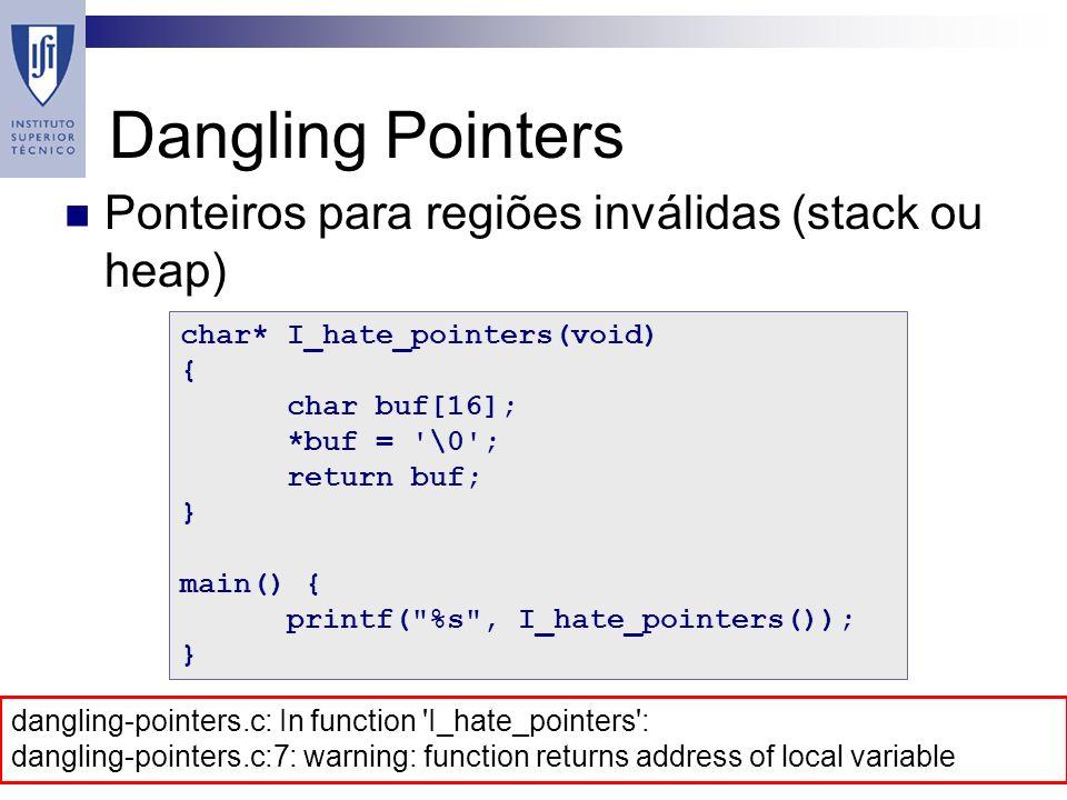 Dangling Pointers Ponteiros para regiões inválidas (stack ou heap) char* I_hate_pointers(void) { char buf[16]; *buf = \0 ; return buf; } main() { printf( %s , I_hate_pointers()); } dangling-pointers.c: In function I_hate_pointers : dangling-pointers.c:7: warning: function returns address of local variable