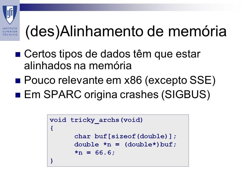 (des)Alinhamento de memória Certos tipos de dados têm que estar alinhados na memória Pouco relevante em x86 (excepto SSE) Em SPARC origina crashes (SIGBUS) void tricky_archs(void) { char buf[sizeof(double)]; double *n = (double*)buf; *n = 66.6; }