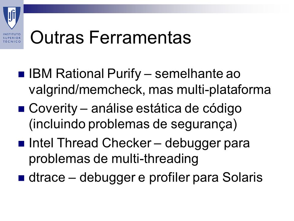 Outras Ferramentas IBM Rational Purify – semelhante ao valgrind/memcheck, mas multi-plataforma Coverity – análise estática de código (incluindo problemas de segurança) Intel Thread Checker – debugger para problemas de multi-threading dtrace – debugger e profiler para Solaris