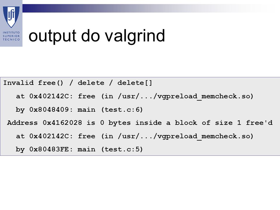 output do valgrind Invalid free() / delete / delete[] at 0x402142C: free (in /usr/.../vgpreload_memcheck.so) by 0x8048409: main (test.c:6) Address 0x4