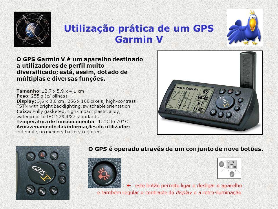 Utilização prática de um GPS Garmin V O GPS Garmin V é um aparelho destinado a utilizadores de perfil muito diversificado; está, assim, dotado de múlt