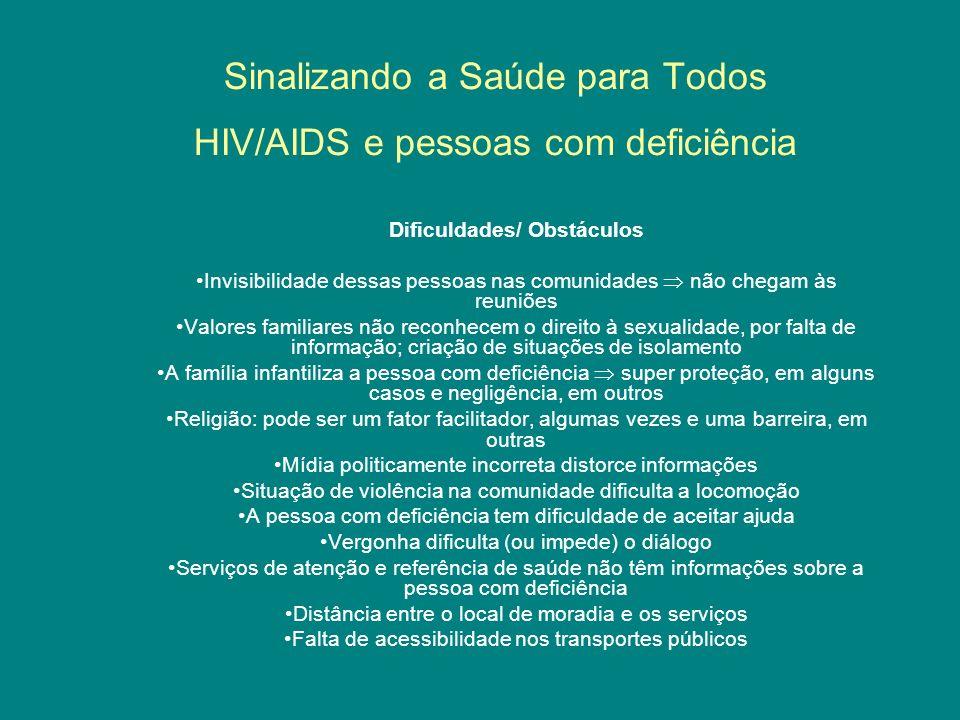 Sinalizando a Saúde para Todos HIV/AIDS e pessoas com deficiência Dificuldades/ Obstáculos Invisibilidade dessas pessoas nas comunidades não chegam às