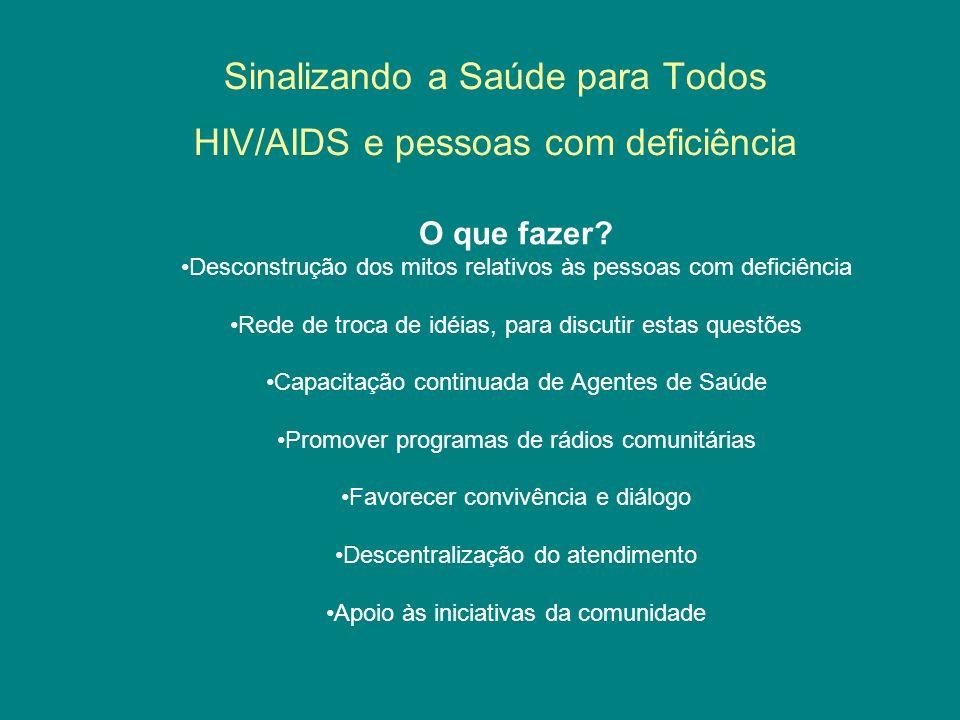 Sinalizando a Saúde para Todos HIV/AIDS e pessoas com deficiência O que fazer? Desconstrução dos mitos relativos às pessoas com deficiência Rede de tr