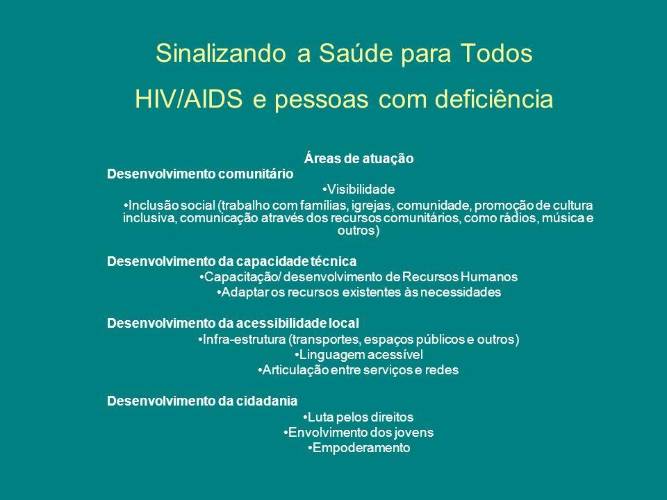 Sinalizando a Saúde para Todos HIV/AIDS e pessoas com deficiência Áreas de atuação Desenvolvimento comunitário Visibilidade Inclusão social (trabalho