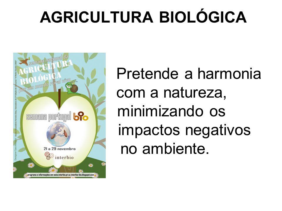 AGRICULTURA BIOLÓGICA Sem recurso a pesticidas, herbicidas ou adubos de síntese que poluem o solo e a água, para além de destruírem inúmeras espécies de seres vivos.