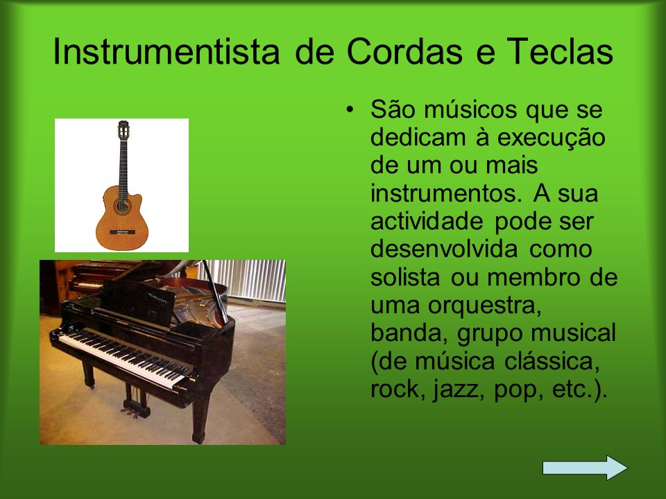 Instrumentista de Cordas e Teclas São músicos que se dedicam à execução de um ou mais instrumentos. A sua actividade pode ser desenvolvida como solist