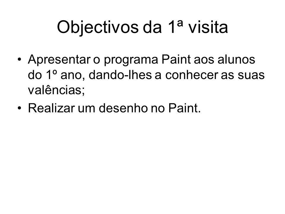 Objectivos da 1ª visita Apresentar o programa Paint aos alunos do 1º ano, dando-lhes a conhecer as suas valências; Realizar um desenho no Paint.