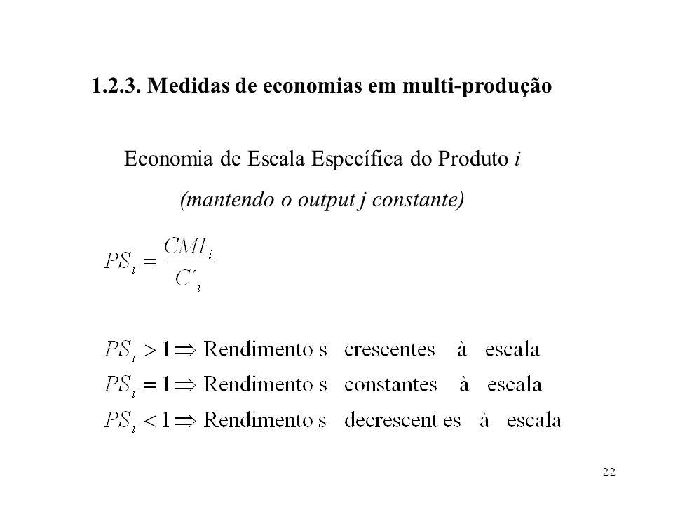 22 Economia de Escala Específica do Produto i (mantendo o output j constante) 1.2.3. Medidas de economias em multi-produção