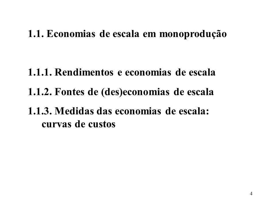 4 1.1. Economias de escala em monoprodução 1.1.1. Rendimentos e economias de escala 1.1.2. Fontes de (des)economias de escala 1.1.3. Medidas das econo