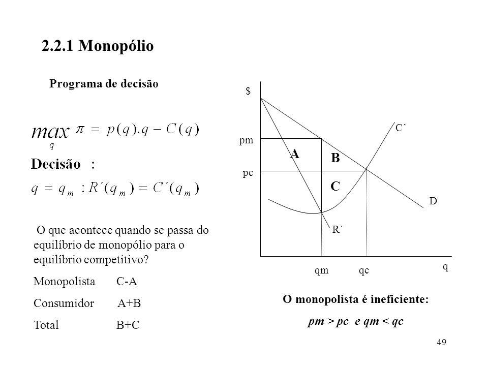 49 2.2.1 Monopólio Programa de decisão A B C D C´ R´ q $ pm pc qmqc O monopolista é ineficiente: pm > pc e qm < qc O que acontece quando se passa do e