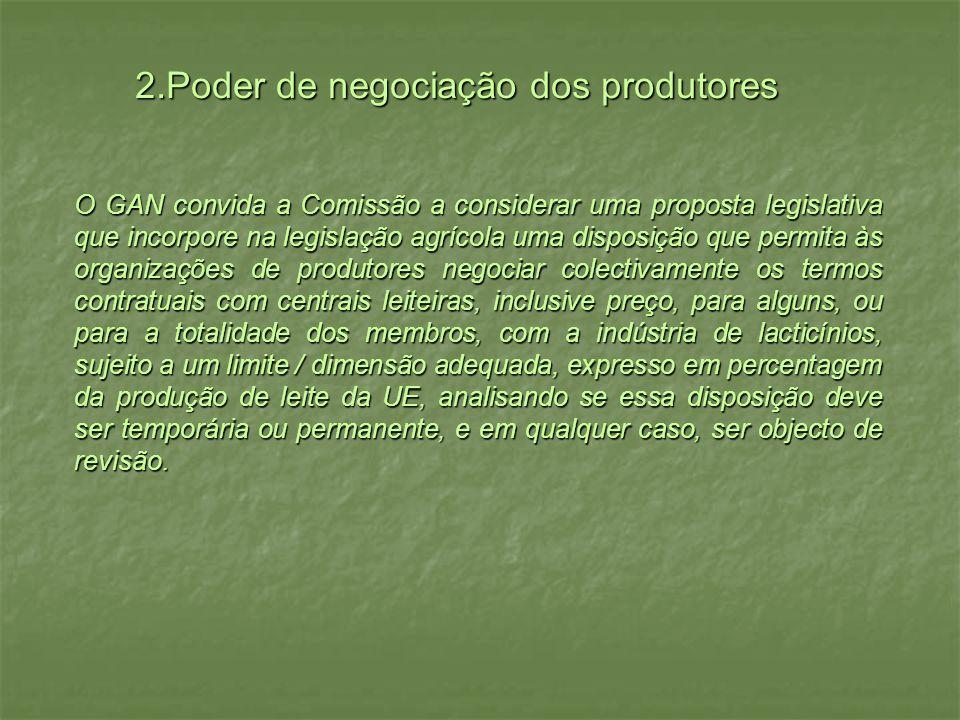 2.Poder de negociação dos produtores O GAN convida a Comissão a considerar uma proposta legislativa que incorpore na legislação agrícola uma disposição que permita às organizações de produtores negociar colectivamente os termos contratuais com centrais leiteiras, inclusive preço, para alguns, ou para a totalidade dos membros, com a indústria de lacticínios, sujeito a um limite / dimensão adequada, expresso em percentagem da produção de leite da UE, analisando se essa disposição deve ser temporária ou permanente, e em qualquer caso, ser objecto de revisão.