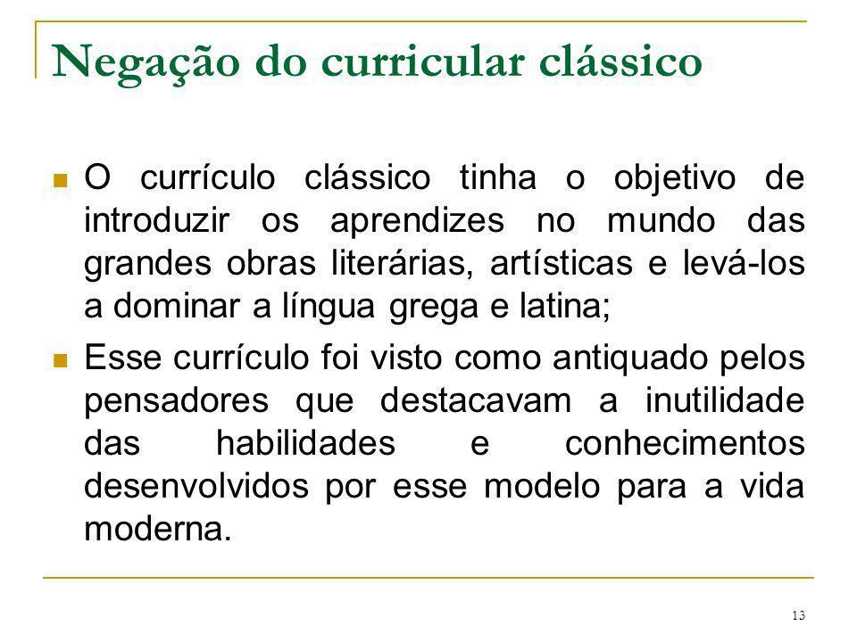 13 Negação do curricular clássico O currículo clássico tinha o objetivo de introduzir os aprendizes no mundo das grandes obras literárias, artísticas