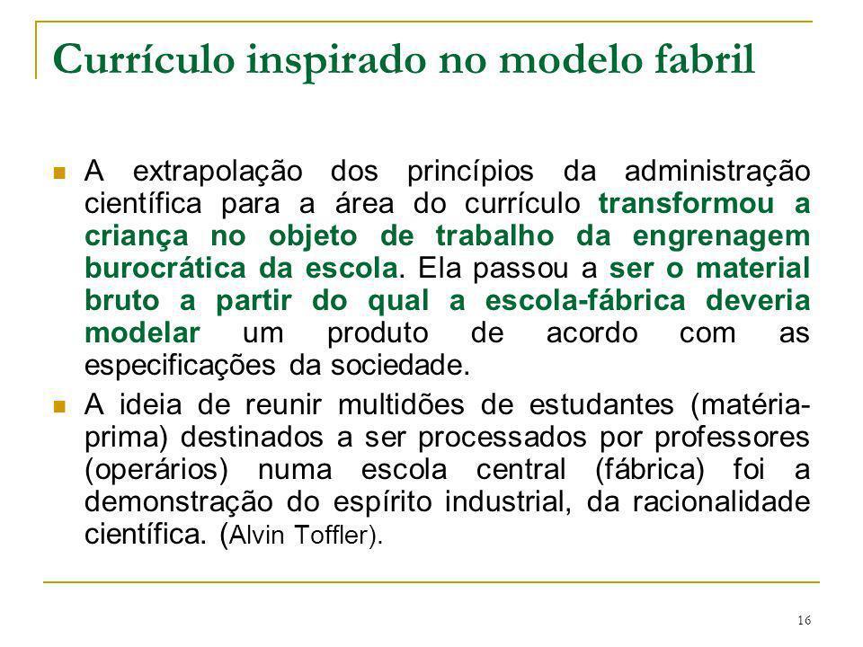 16 Currículo inspirado no modelo fabril A extrapolação dos princípios da administração científica para a área do currículo transformou a criança no ob