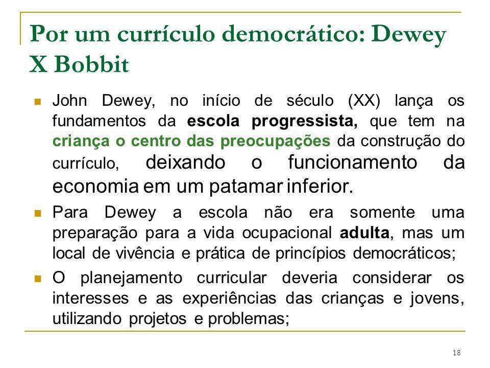 18 Por um currículo democrático: Dewey X Bobbit John Dewey, no início de século (XX) lança os fundamentos da escola progressista, que tem na criança o