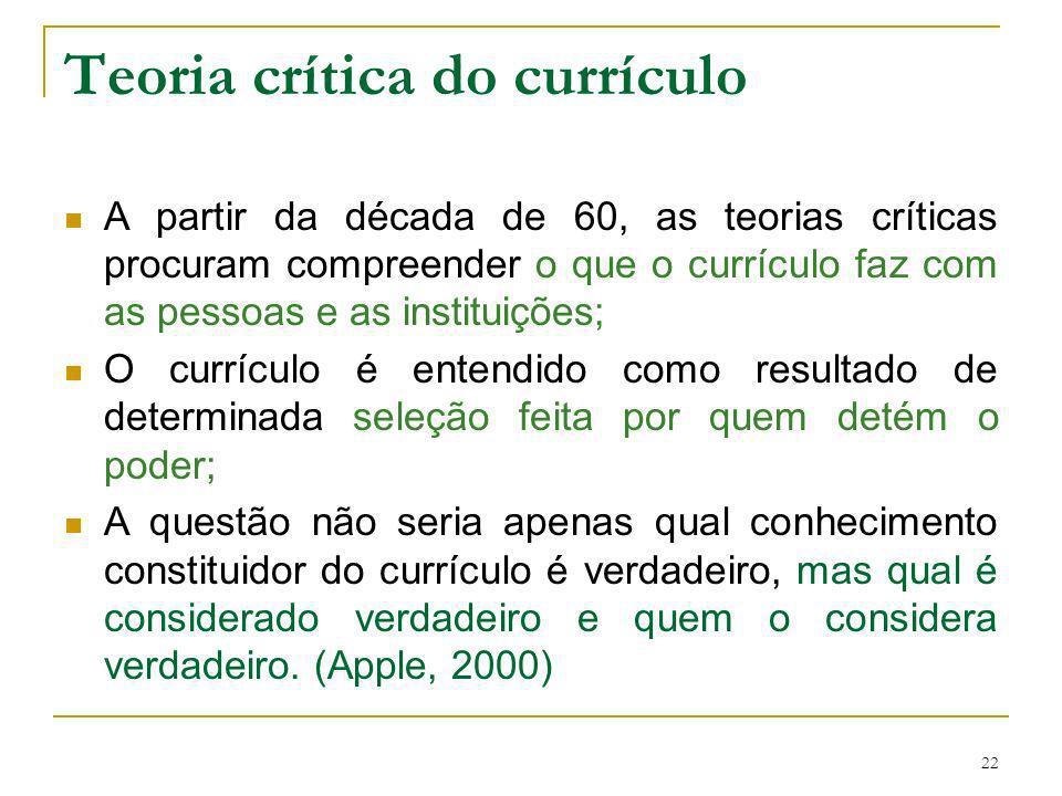 22 Teoria crítica do currículo A partir da década de 60, as teorias críticas procuram compreender o que o currículo faz com as pessoas e as instituiçõ