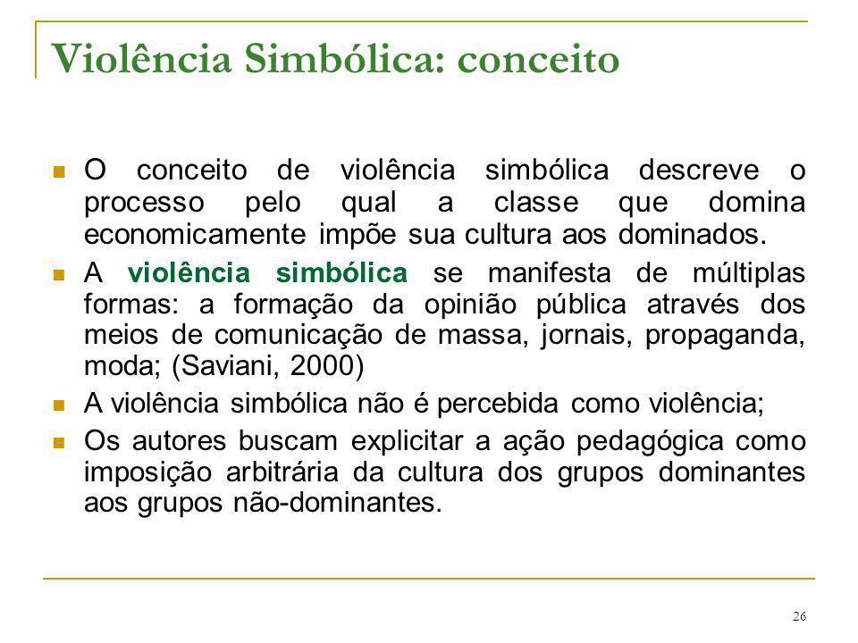 26 Violência Simbólica: conceito O conceito de violência simbólica descreve o processo pelo qual a classe que domina economicamente impõe sua cultura