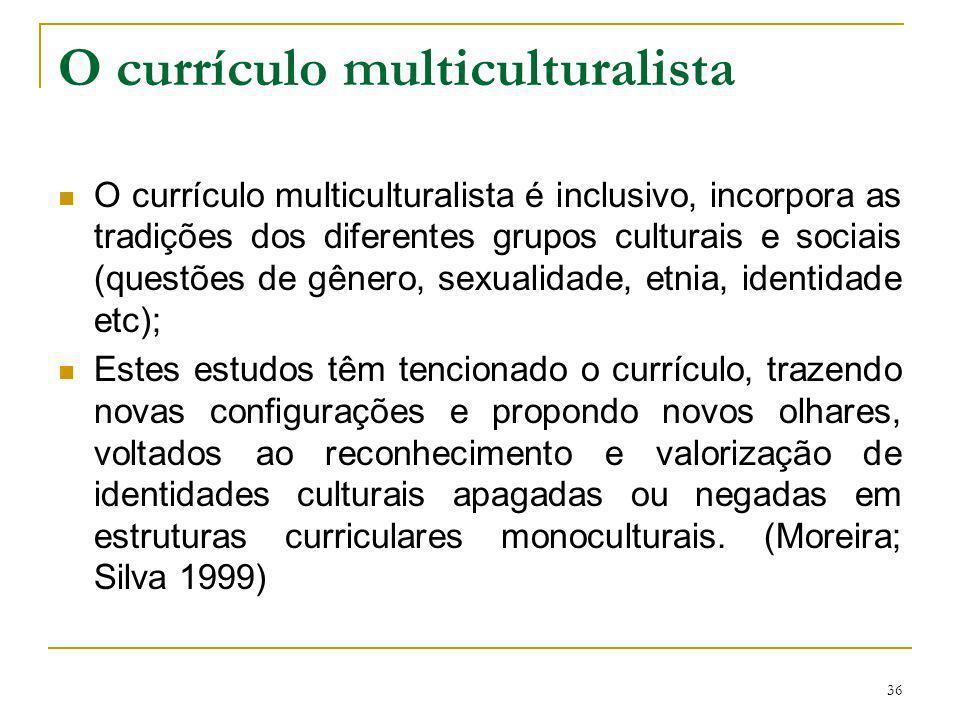 36 O currículo multiculturalista O currículo multiculturalista é inclusivo, incorpora as tradições dos diferentes grupos culturais e sociais (questões