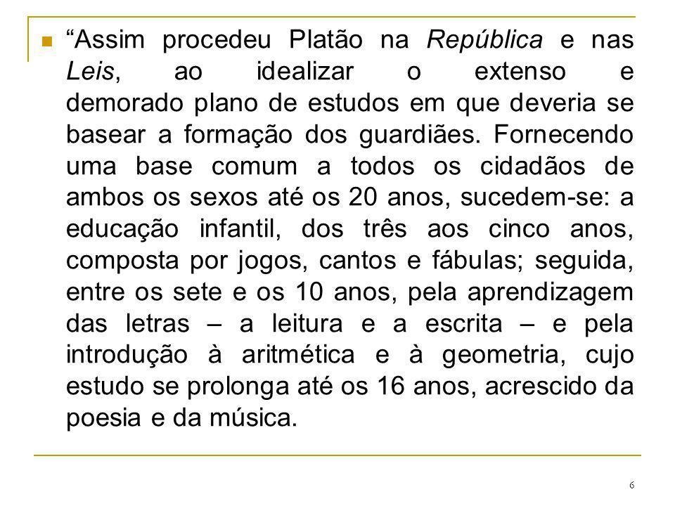 6 Assim procedeu Platão na República e nas Leis, ao idealizar o extenso e demorado plano de estudos em que deveria se basear a formação dos guardiães.