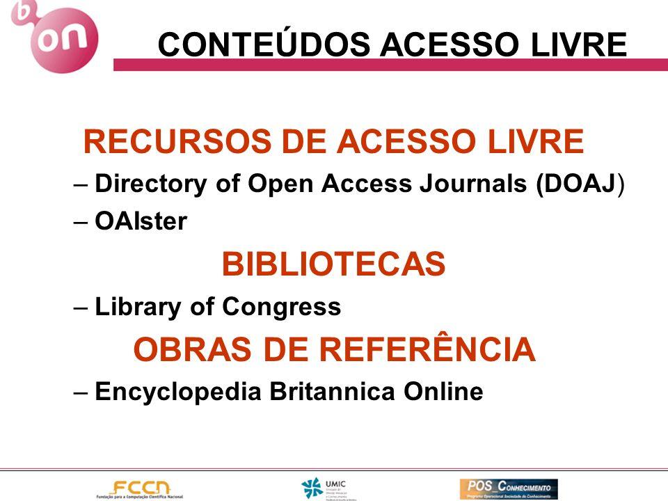 CONTEÚDOS ACESSO LIVRE RECURSOS DE ACESSO LIVRE –Directory of Open Access Journals (DOAJ) –OAIster BIBLIOTECAS –Library of Congress OBRAS DE REFERÊNCI