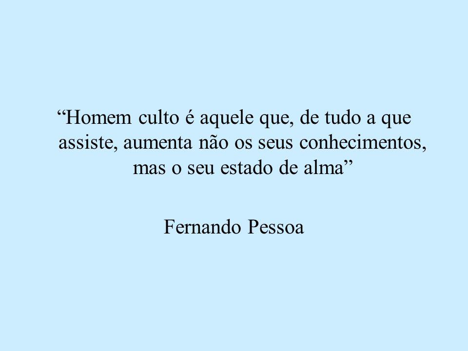 Homem culto é aquele que, de tudo a que assiste, aumenta não os seus conhecimentos, mas o seu estado de alma Fernando Pessoa