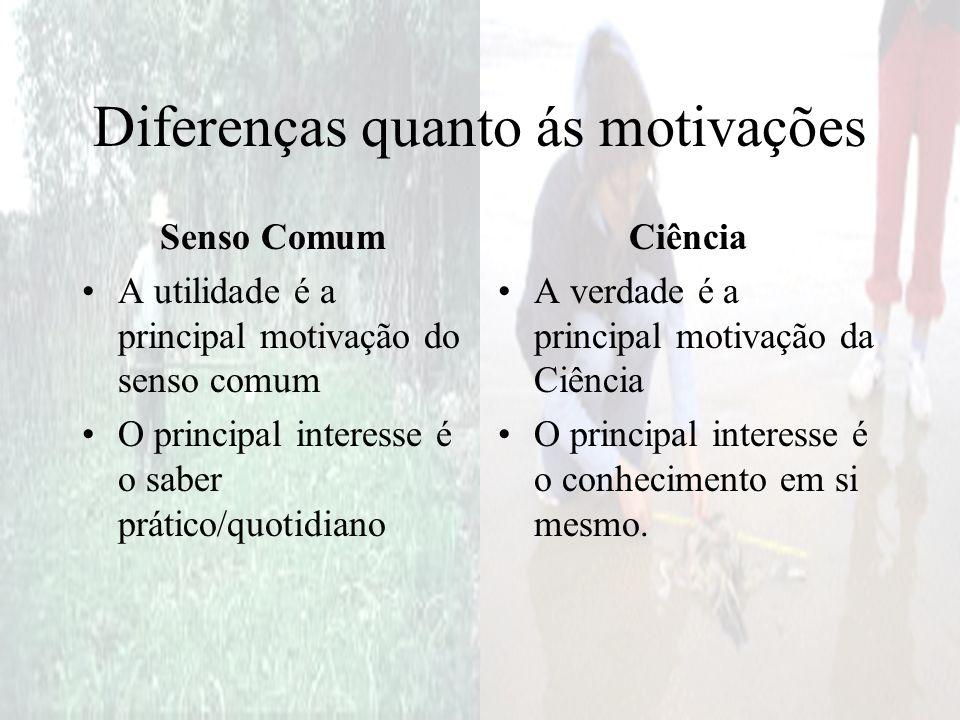 Diferenças quanto ás motivações Senso Comum A utilidade é a principal motivação do senso comum O principal interesse é o saber prático/quotidiano Ciên