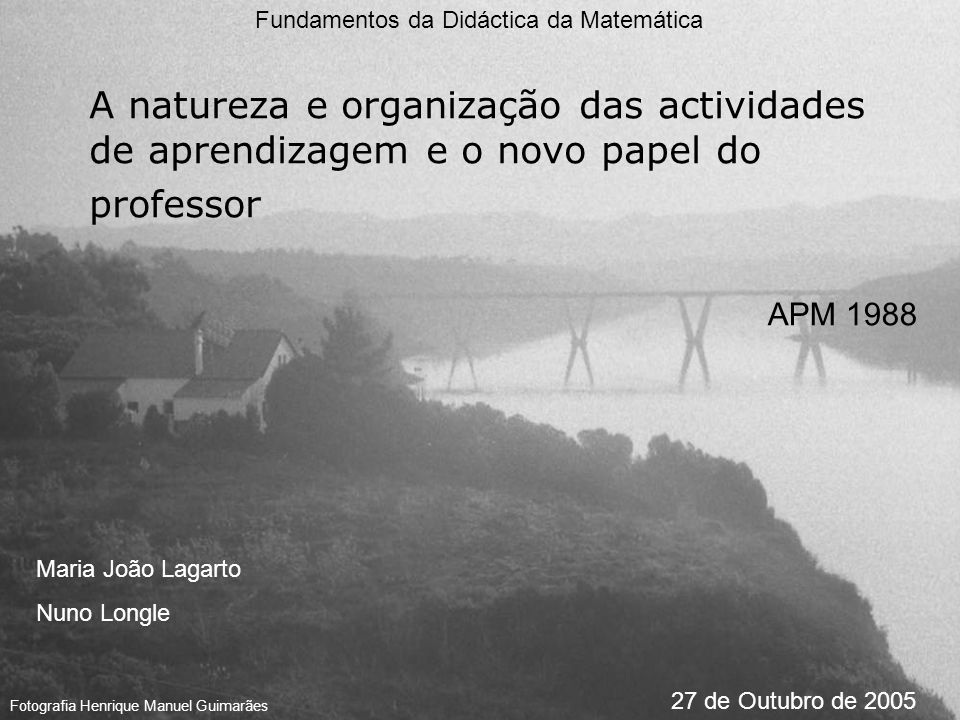 A natureza e organização das actividades de aprendizagem e o novo papel do professor Fundamentos da Didáctica da Matemática Maria João Lagarto Nuno Lo